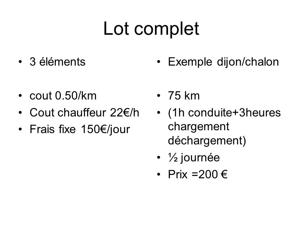 Lot complet 3 éléments cout 0.50/km Cout chauffeur 22/h Frais fixe 150/jour Exemple dijon/chalon 75 km (1h conduite+3heures chargement déchargement) ½