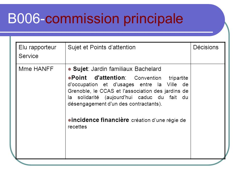 B006-commission principale Elu rapporteur Service Sujet et Points dattentionDécisions Mme HANFF Sujet: Jardin familiaux Bachelard Point d attention: Convention tripartite d occupation et d usages entre la Ville de Grenoble, le CCAS et l association des jardins de la solidarité (aujourd hui caduc du fait du désengagement d un des contractants).