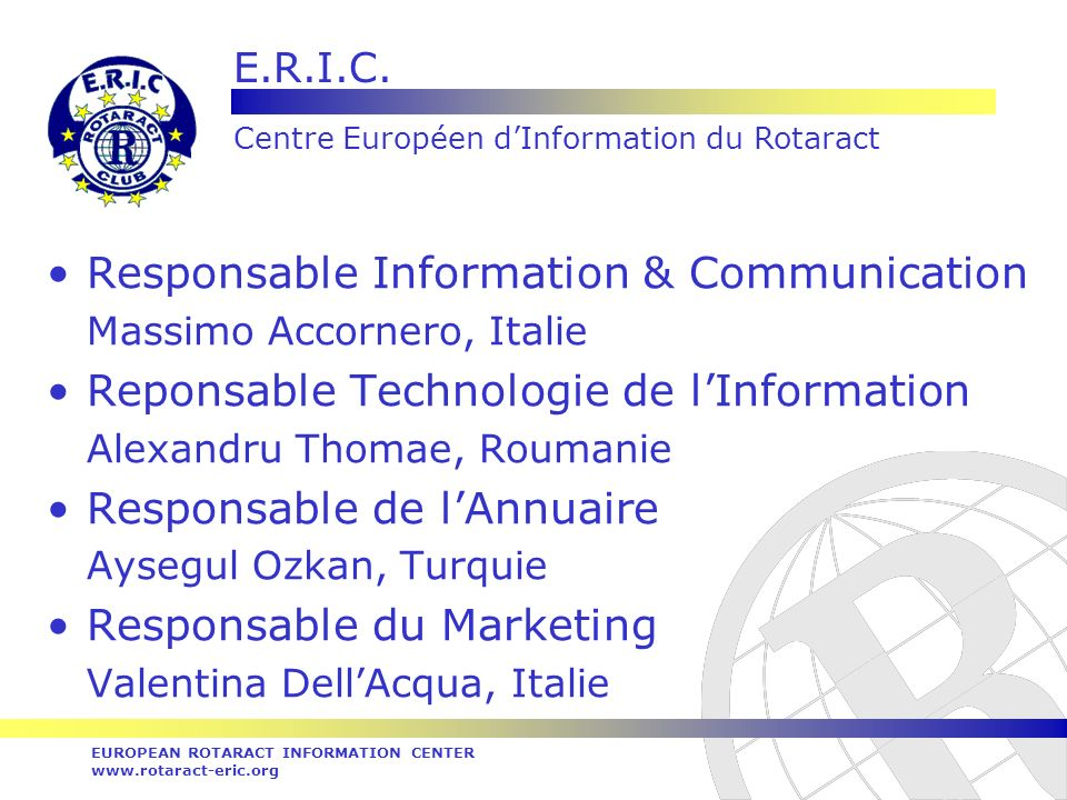 E.R.I.C. Centre Européen dInformation du Rotaract EUROPEAN ROTARACT INFORMATION CENTER www.rotaract-eric.org Responsable Information & Communication M