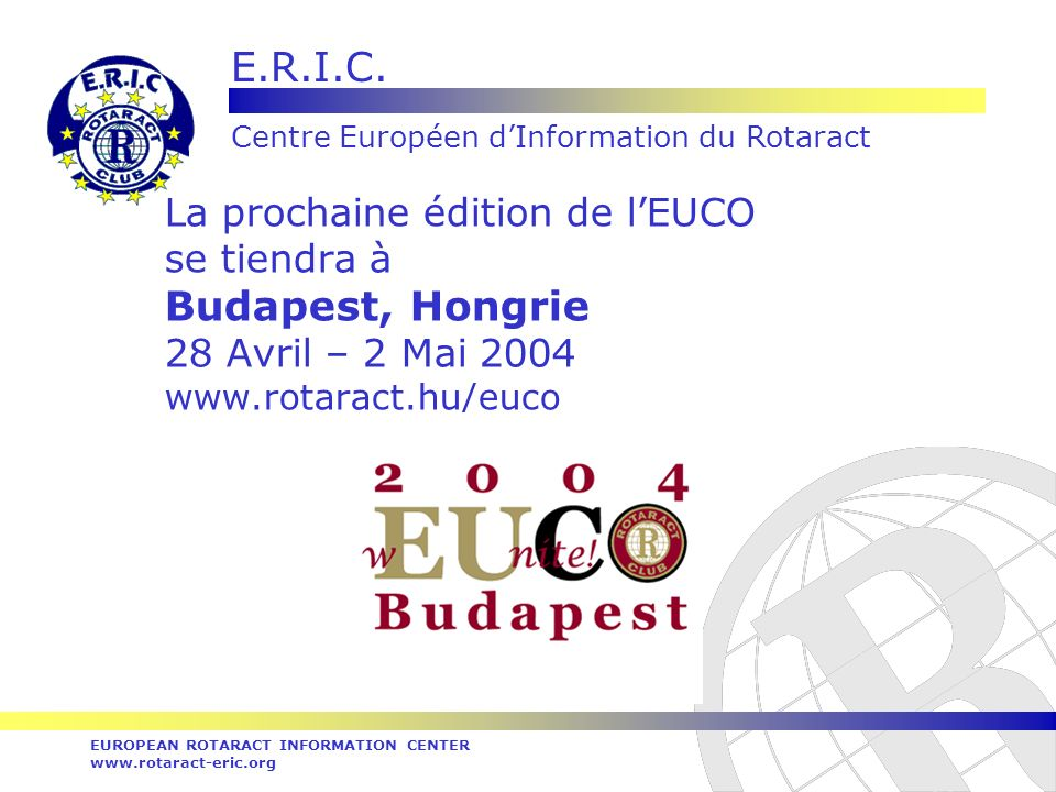 E.R.I.C. Centre Européen dInformation du Rotaract EUROPEAN ROTARACT INFORMATION CENTER www.rotaract-eric.org La prochaine édition de lEUCO se tiendra