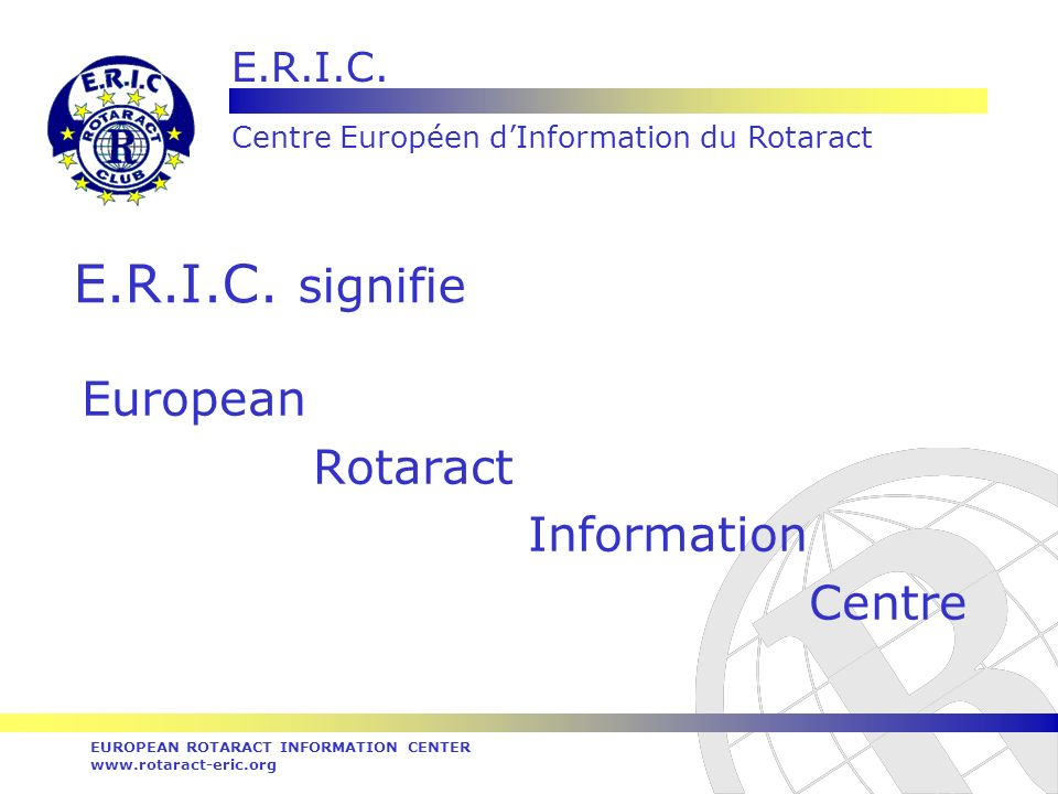 E.R.I.C. Centre Européen dInformation du Rotaract EUROPEAN ROTARACT INFORMATION CENTER www.rotaract-eric.org E.R.I.C. signifie European Rotaract Infor