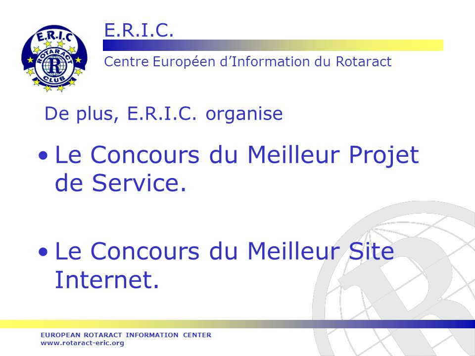 E.R.I.C. Centre Européen dInformation du Rotaract EUROPEAN ROTARACT INFORMATION CENTER www.rotaract-eric.org De plus, E.R.I.C. organise Le Concours du