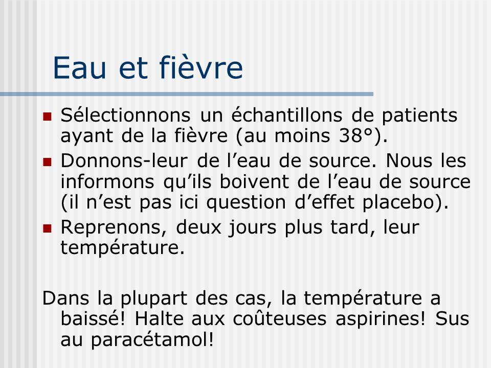 Eau et fièvre Sélectionnons un échantillons de patients ayant de la fièvre (au moins 38°). Donnons-leur de leau de source. Nous les informons quils bo
