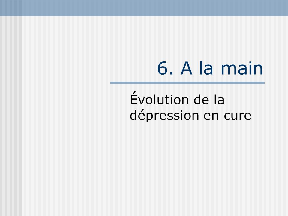6. A la main Évolution de la dépression en cure