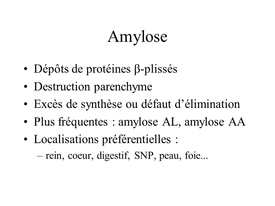 Amylose Dépôts de protéines β-plissés Destruction parenchyme Excès de synthèse ou défaut délimination Plus fréquentes : amylose AL, amylose AA Localis