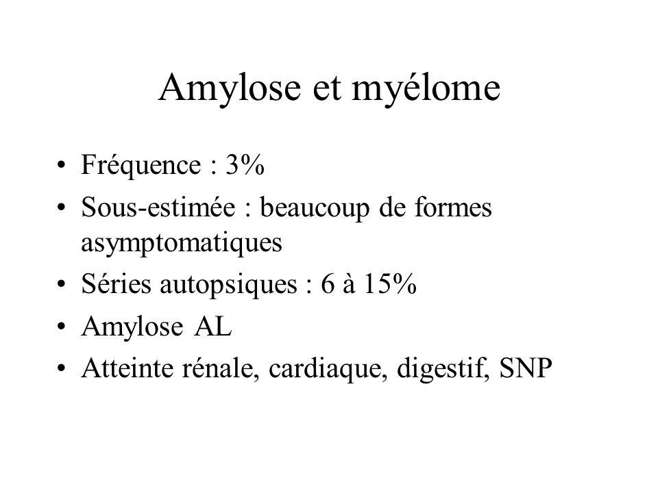 Amylose et myélome Fréquence : 3% Sous-estimée : beaucoup de formes asymptomatiques Séries autopsiques : 6 à 15% Amylose AL Atteinte rénale, cardiaque