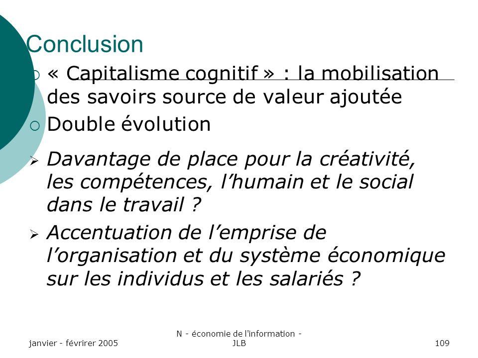 janvier - févrirer 2005 N - économie de l information - JLB109 Conclusion « Capitalisme cognitif » : la mobilisation des savoirs source de valeur ajoutée Double évolution Davantage de place pour la créativité, les compétences, lhumain et le social dans le travail .