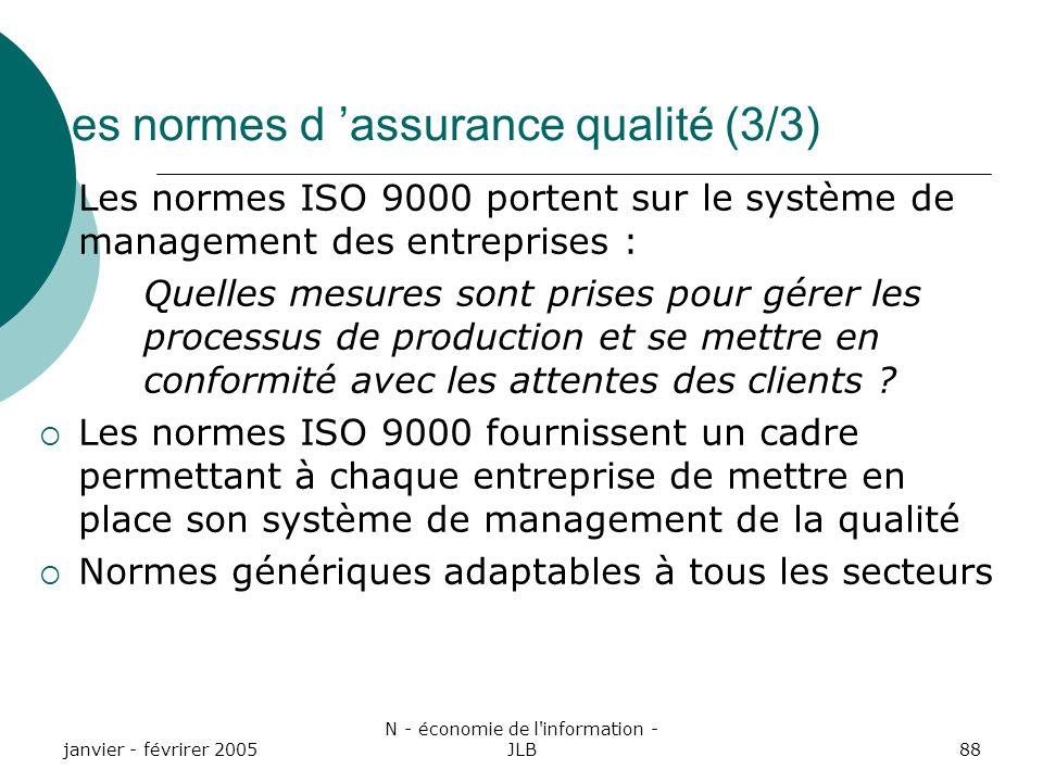 janvier - févrirer 2005 N - économie de l information - JLB88 Les normes d assurance qualité (3/3) Les normes ISO 9000 portent sur le système de management des entreprises : Quelles mesures sont prises pour gérer les processus de production et se mettre en conformité avec les attentes des clients .