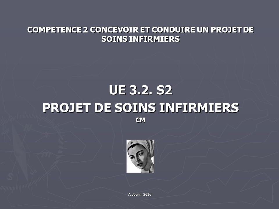 V. Joulin 2010 COMPETENCE 2 CONCEVOIR ET CONDUIRE UN PROJET DE SOINS INFIRMIERS UE 3.2. S2 PROJET DE SOINS INFIRMIERS CM