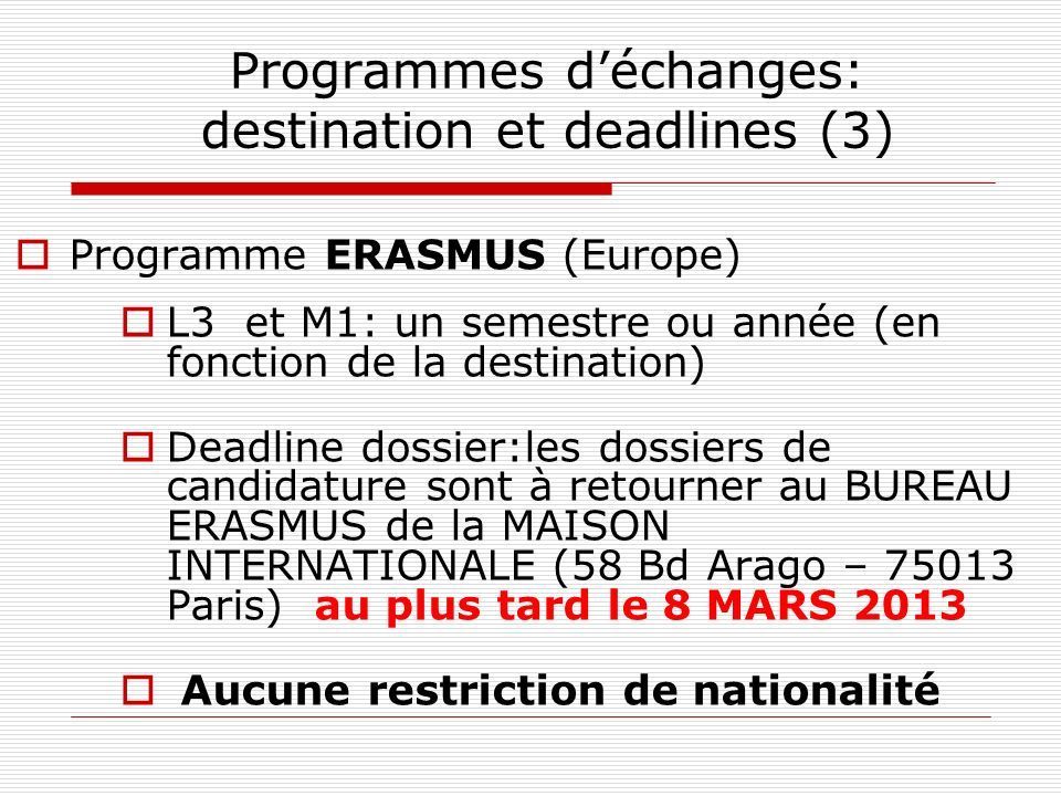 Programmes déchanges: destination et deadlines (3) Programme ERASMUS (Europe) L3 et M1: un semestre ou année (en fonction de la destination) Deadline