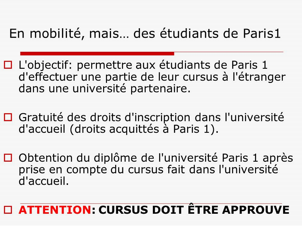 Programmes CREPUQ: candidature (4) 3.Le dossier est à adresser par voie postale au: Service des relations internationales de Paris 1 58, boulevard Arago 75013 Paris Mme Tiphaine Squivée, email: outgoing@univ- paris1.froutgoing@univ- paris1.fr 4.Pré-sélection par Paris I (en Février): commission inter-UFR: tous les étudiants de Paris I peuvent postuler.