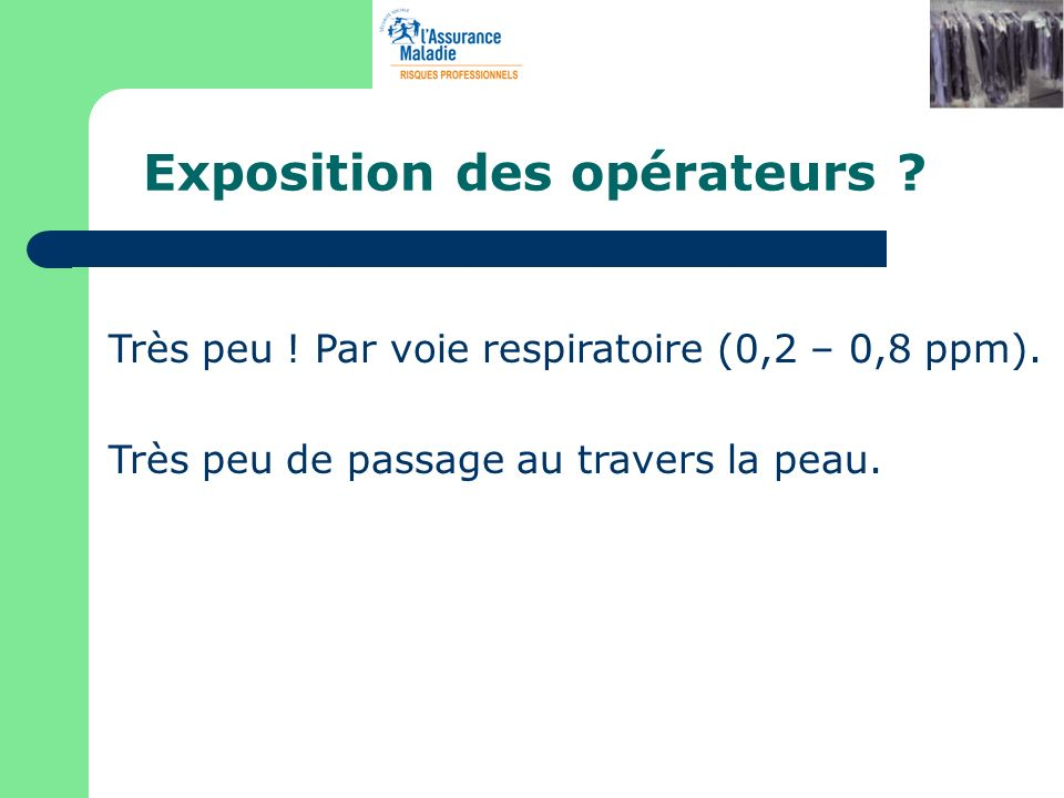 Exposition des opérateurs ? Très peu ! Par voie respiratoire (0,2 – 0,8 ppm). Très peu de passage au travers la peau.