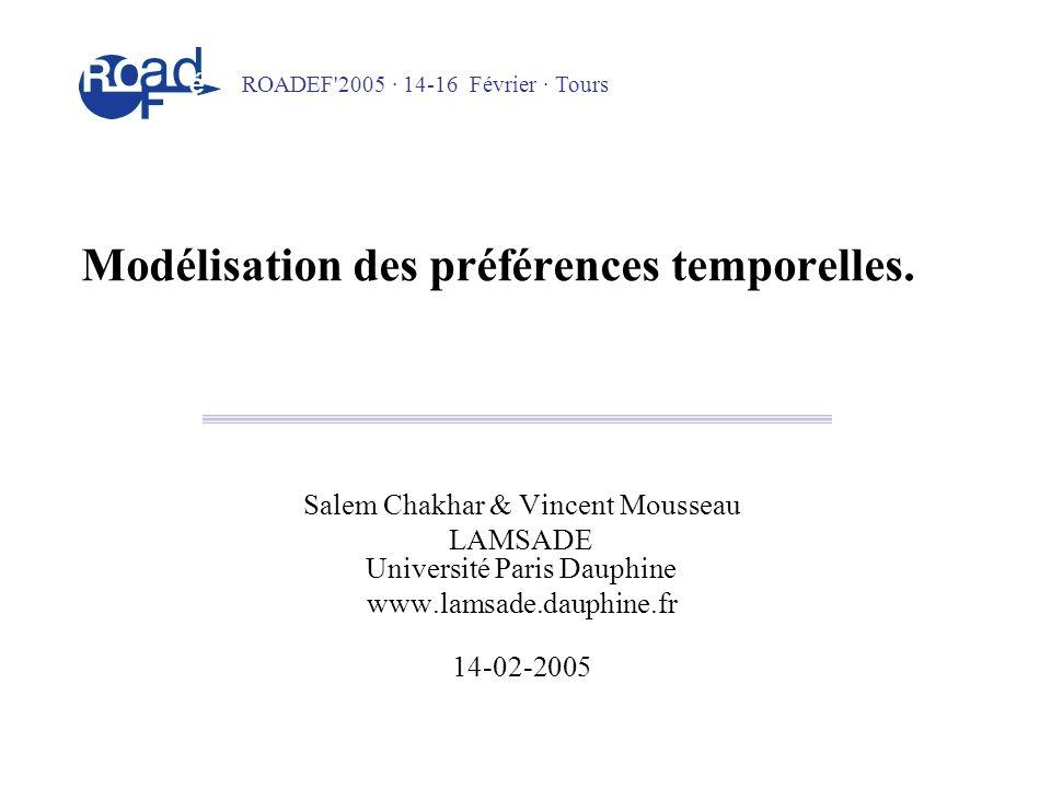 Modélisation des préférences temporelles. Salem Chakhar & Vincent Mousseau LAMSADE Université Paris Dauphine www.lamsade.dauphine.fr 14-02-2005 ROADEF