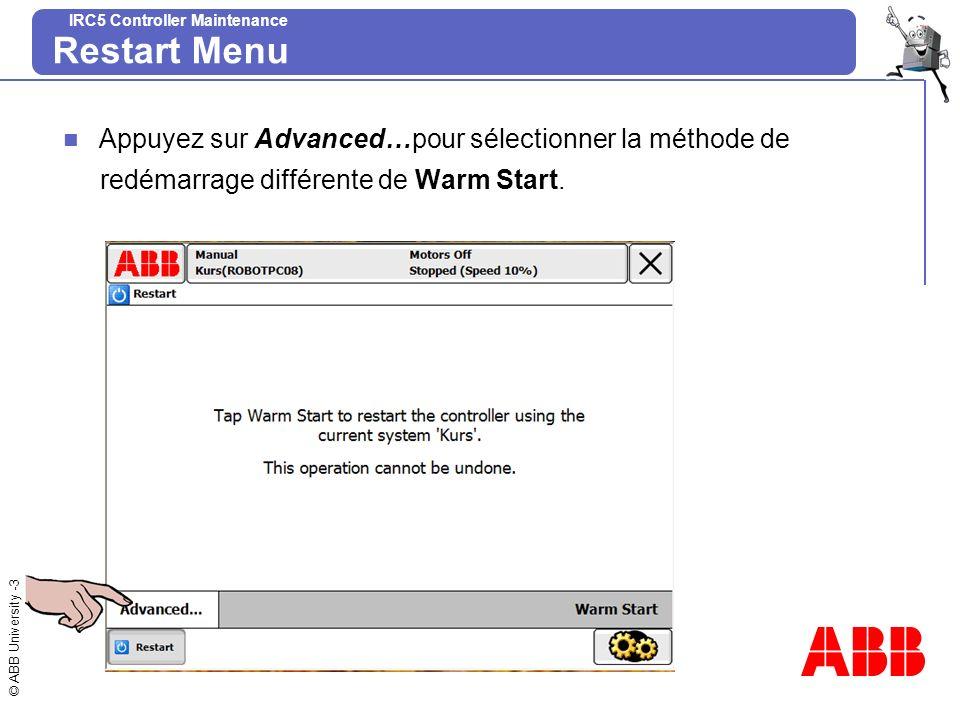 © ABB University -4 IRC5 Controller Maintenance Restart Menu Advanced restart menu Appuyez sur l alternatif souhaitée