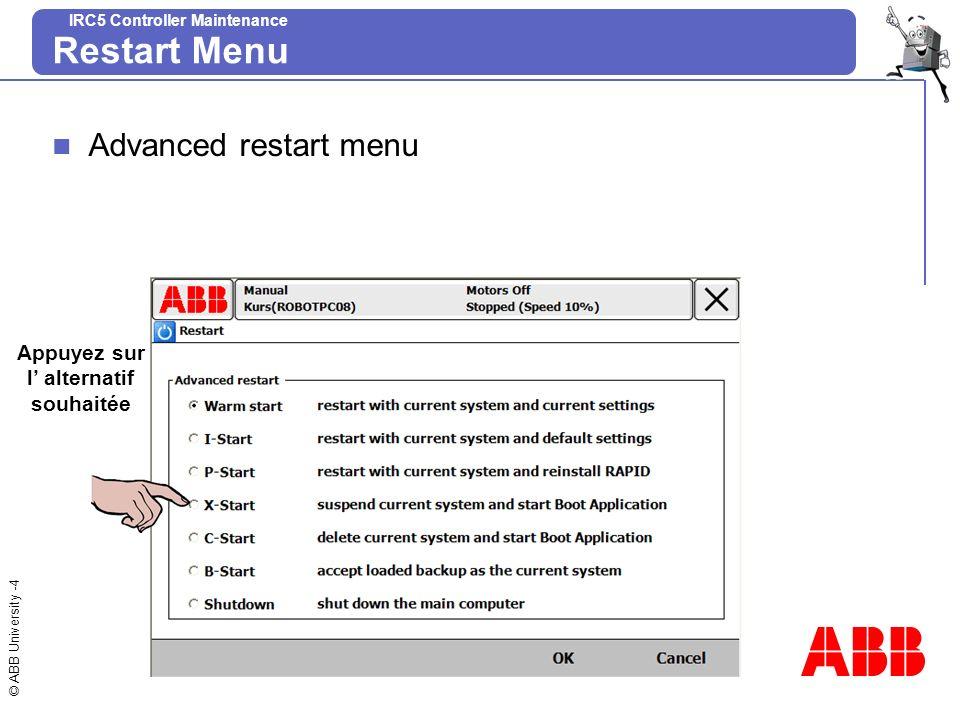 © ABB University -5 IRC5 Controller Maintenance W-start (Warm start – redémarrage et utilisation du système en cours) Le système en cours est arrêté.