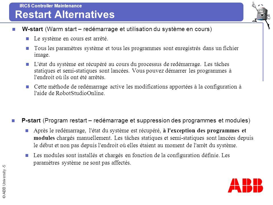 © ABB University -6 IRC5 Controller Maintenance Restart Alternatives I-start (Installation start) Après le redémarrage, l état du système est récupéré mais toutes les modifications apportées aux paramètres système et autres paramètres sont perdues.