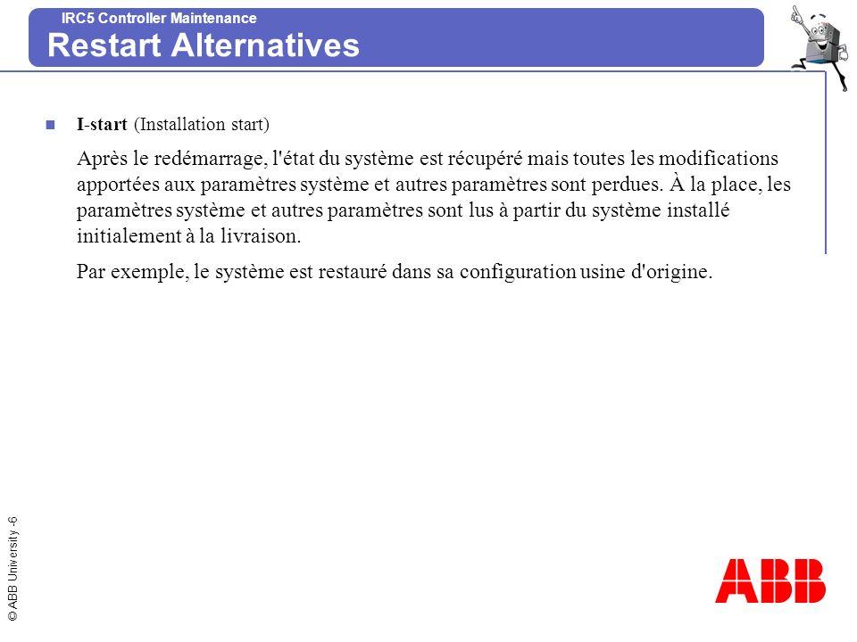 © ABB University -7 IRC5 Controller Maintenance Restart Alternatives X-start (Extra Restart – redémarrage et sélection dun autre système) Le système en cours est arrêté.