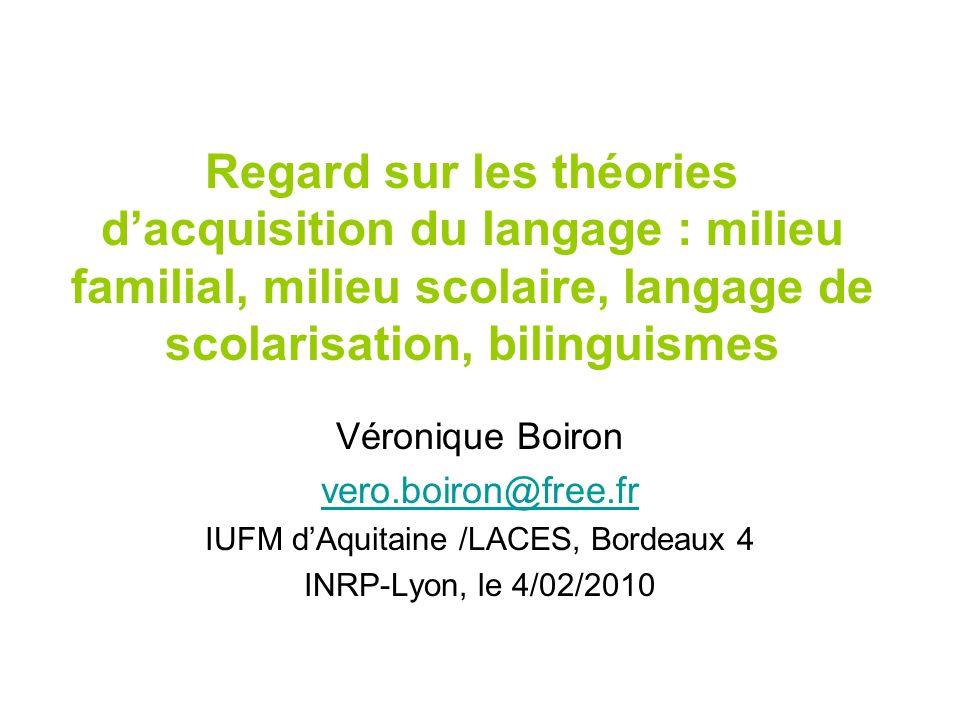 Regard sur les théories dacquisition du langage : milieu familial, milieu scolaire, langage de scolarisation, bilinguismes Véronique Boiron vero.boiro