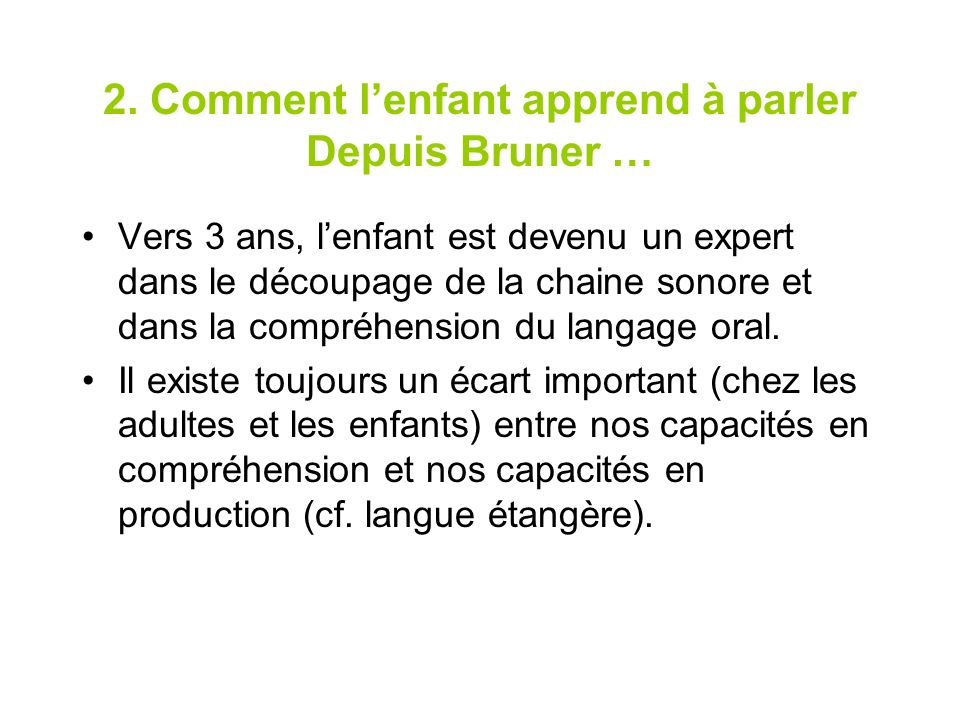 2. Comment lenfant apprend à parler Depuis Bruner … Vers 3 ans, lenfant est devenu un expert dans le découpage de la chaine sonore et dans la compréhe