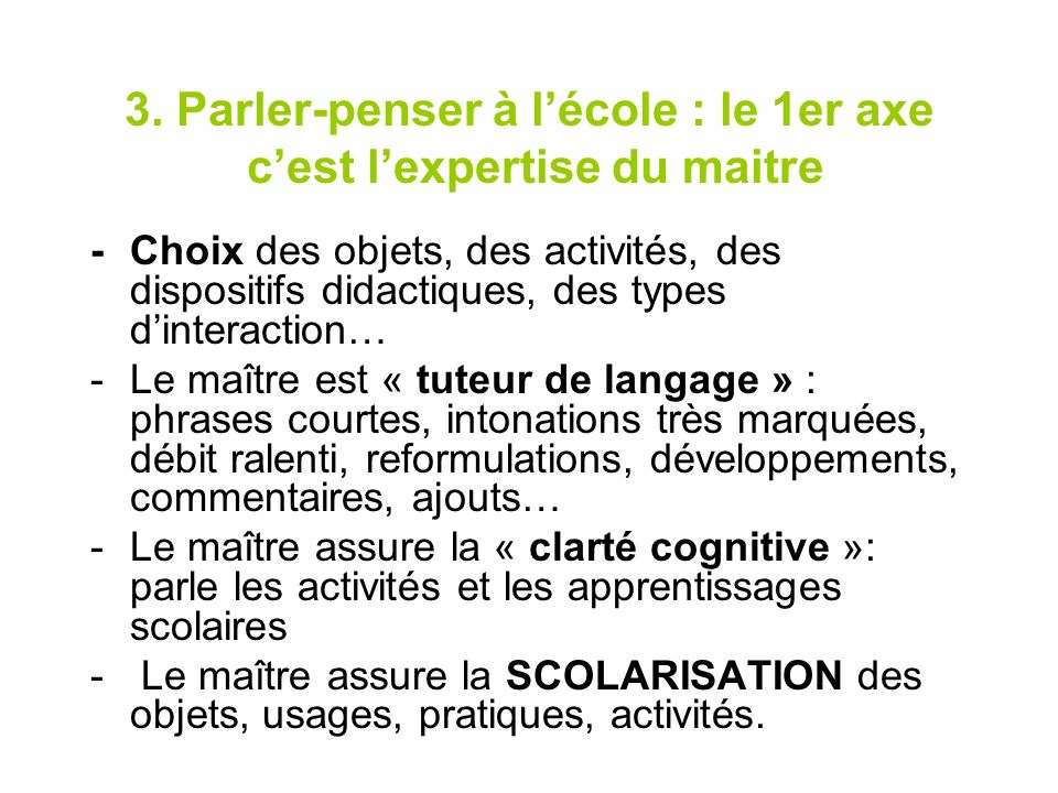 3. Parler-penser à lécole : le 1er axe cest lexpertise du maitre -Choix des objets, des activités, des dispositifs didactiques, des types dinteraction