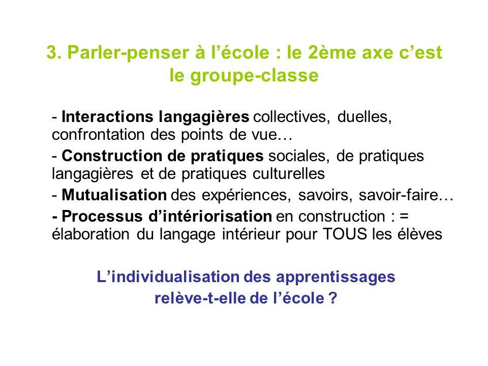 3. Parler-penser à lécole : le 2ème axe cest le groupe-classe - Interactions langagières collectives, duelles, confrontation des points de vue… - Cons