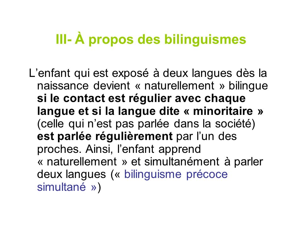 III- À propos des bilinguismes Lenfant qui est exposé à deux langues dès la naissance devient « naturellement » bilingue si le contact est régulier av