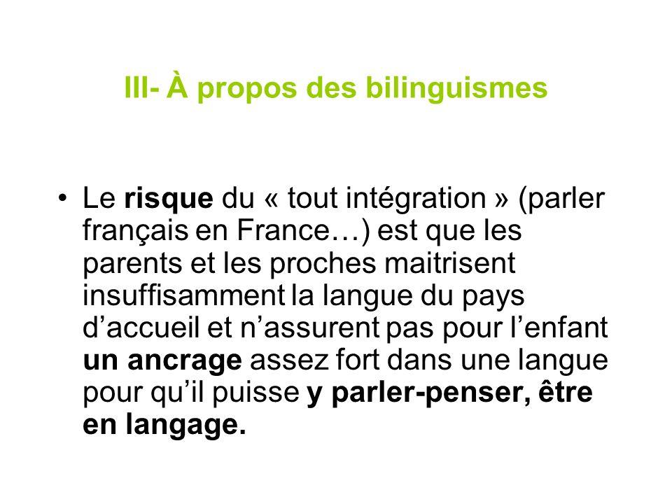 III- À propos des bilinguismes Le risque du « tout intégration » (parler français en France…) est que les parents et les proches maitrisent insuffisam