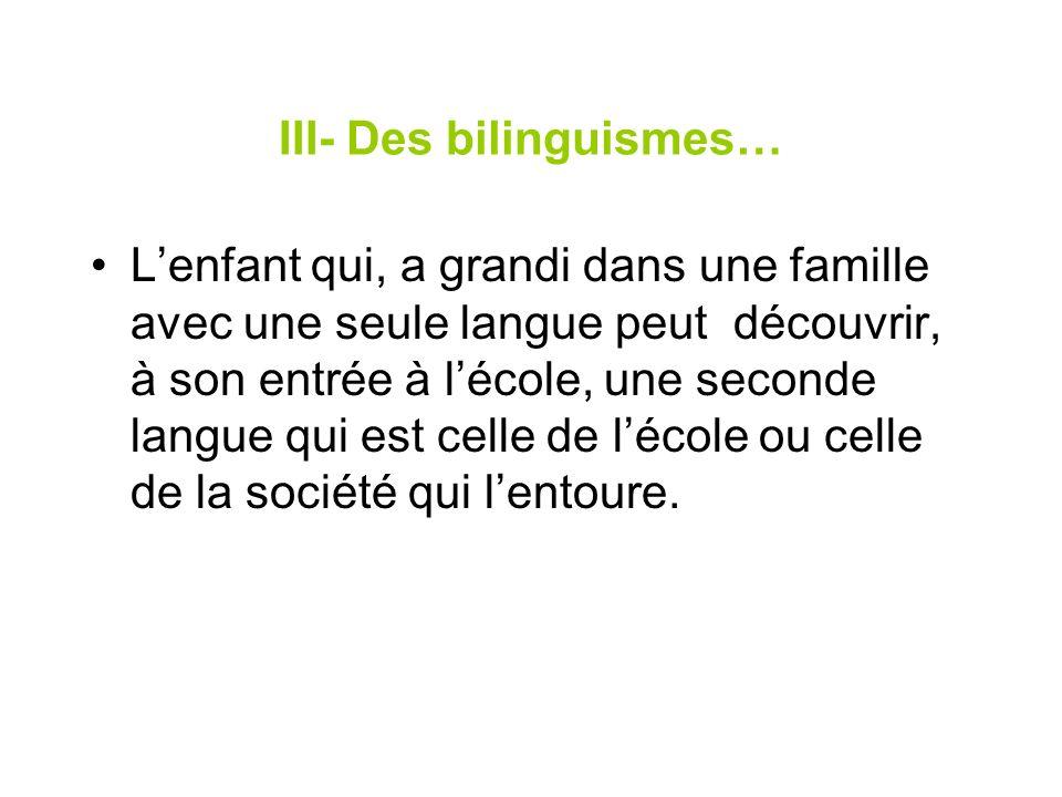 III- Des bilinguismes… Lenfant qui, a grandi dans une famille avec une seule langue peut découvrir, à son entrée à lécole, une seconde langue qui est