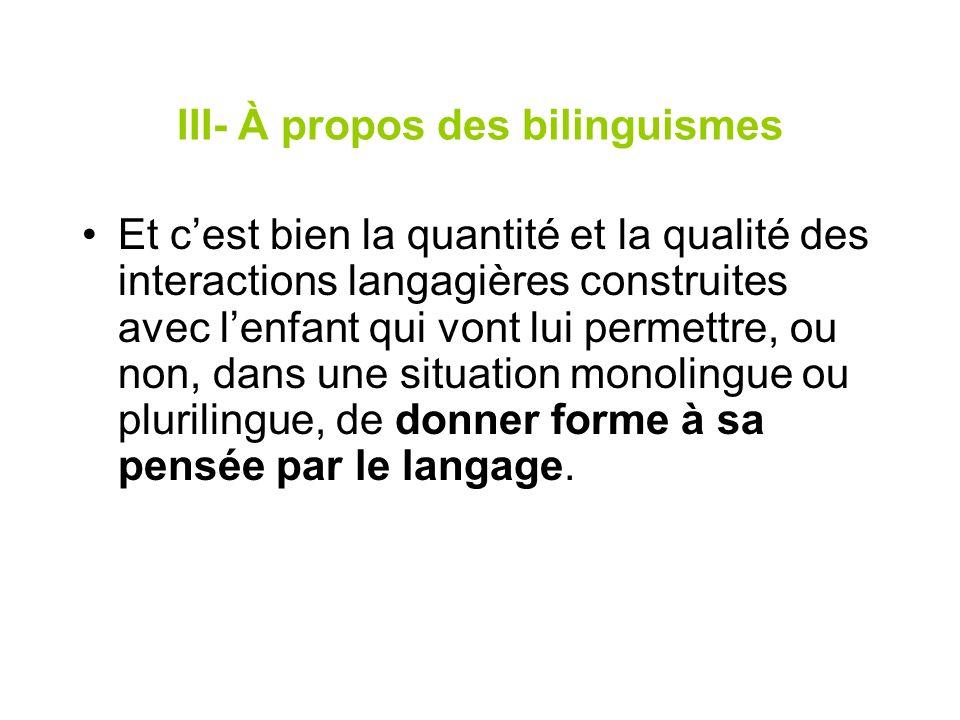 III- À propos des bilinguismes Et cest bien la quantité et la qualité des interactions langagières construites avec lenfant qui vont lui permettre, ou