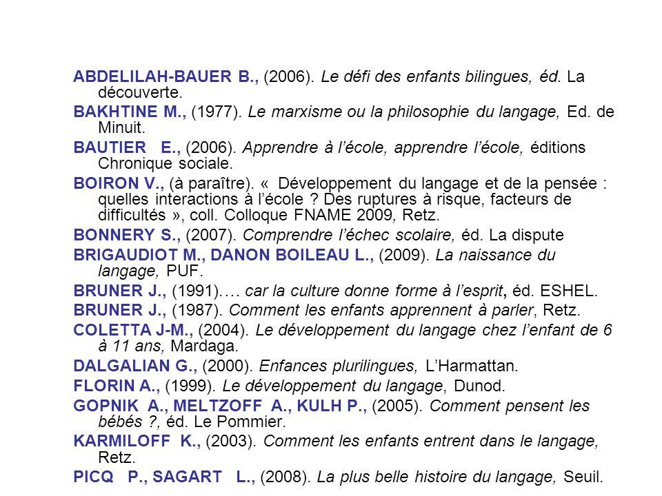 ABDELILAH-BAUER B., (2006). Le défi des enfants bilingues, éd. La découverte. BAKHTINE M., (1977). Le marxisme ou la philosophie du langage, Ed. de Mi