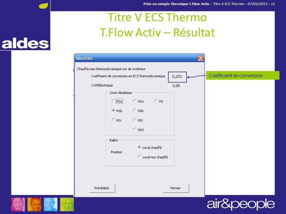 Prise en compte thermique T.Flow Activ – Titre V ECS Thermo – 07/01/2012 – v1 Titre V ECS Thermo T.Flow Activ – Résultat Coefficient de conversion