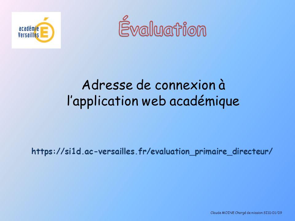 Adresse de connexion à lapplication web académique https://si1d.ac-versailles.fr/evaluation_primaire_directeur/ Claude MOINE Chargé de mission SI1D 01