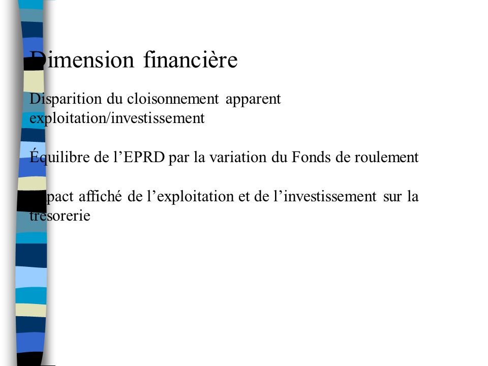 Dimension financière Disparition du cloisonnement apparent exploitation/investissement Équilibre de lEPRD par la variation du Fonds de roulement Impact affiché de lexploitation et de linvestissement sur la trésorerie