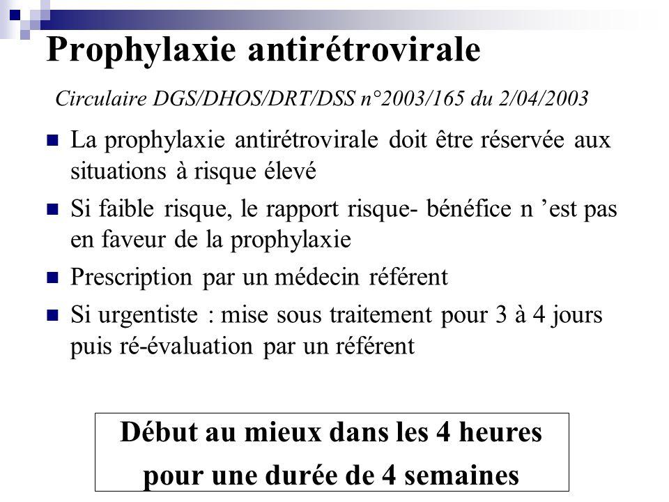 Prophylaxie antirétrovirale Circulaire DGS/DHOS/DRT/DSS n°2003/165 du 2/04/2003 La prophylaxie antirétrovirale doit être réservée aux situations à risque élevé Si faible risque, le rapport risque- bénéfice n est pas en faveur de la prophylaxie Prescription par un médecin référent Si urgentiste : mise sous traitement pour 3 à 4 jours puis ré-évaluation par un référent Début au mieux dans les 4 heures pour une durée de 4 semaines