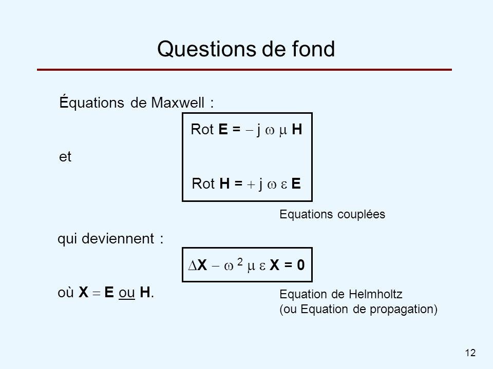 12 Questions de fond Équations de Maxwell : Rot E = j H et Rot H = j E qui deviennent : X 2 X = 0 où X E ou H. Equation de Helmholtz (ou Equation de p