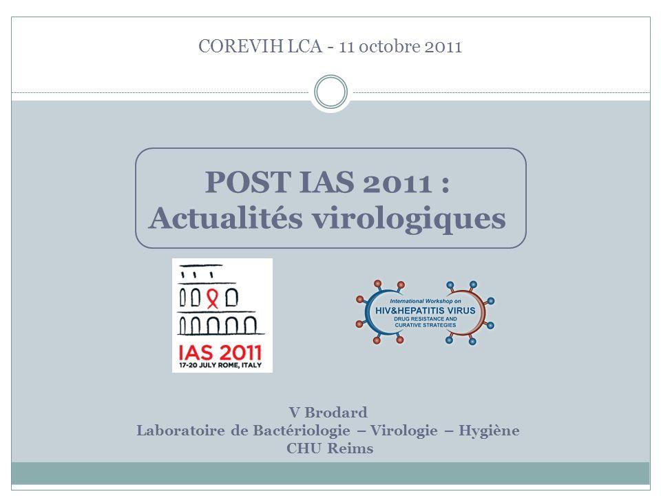 COREVIH LCA - 11 octobre 2011 V Brodard Laboratoire de Bactériologie – Virologie – Hygiène CHU Reims POST IAS 2011 : Actualités virologiques