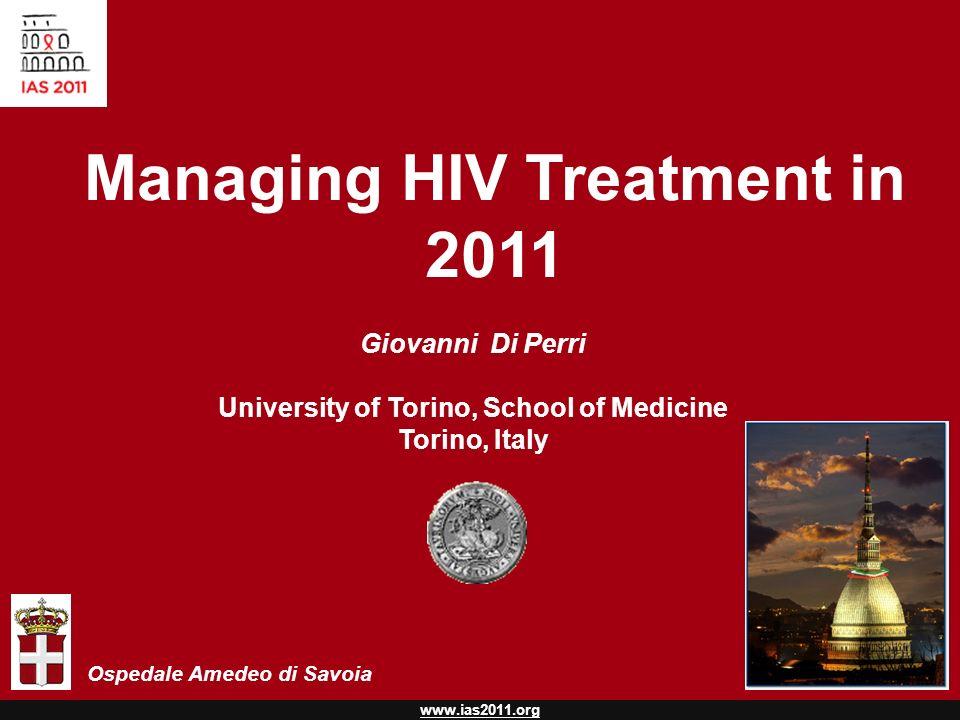 www.ias2011.org Managing HIV Treatment in 2011 Giovanni Di Perri University of Torino, School of Medicine Torino, Italy Ospedale Amedeo di Savoia