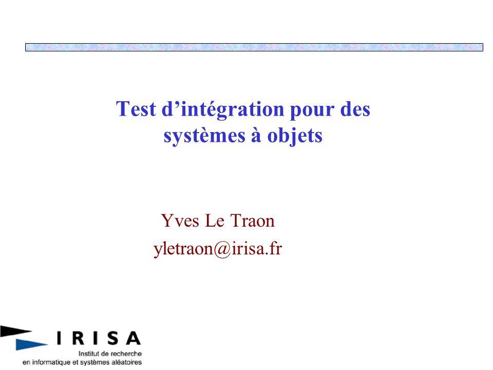 Test dintégration pour des systèmes à objets Yves Le Traon yletraon@irisa.fr