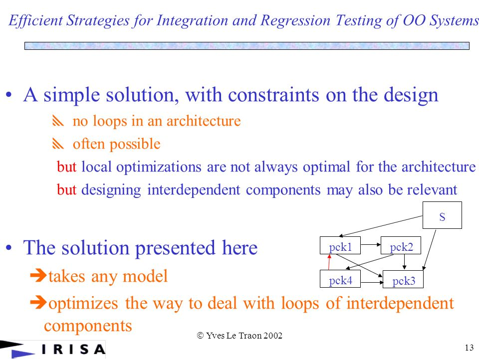 Yves Le Traon 2002 13 Efficient Strategies for Integration and Regression Testing of OO Systems A simple solution, with constraints on the design no loops in an architecture often possible but local optimizations are not always optimal for the architecture but designing interdependent components may also be relevant The solution presented here takes any model optimizes the way to deal with loops of interdependent components pck1pck2 pck3 pck4 S