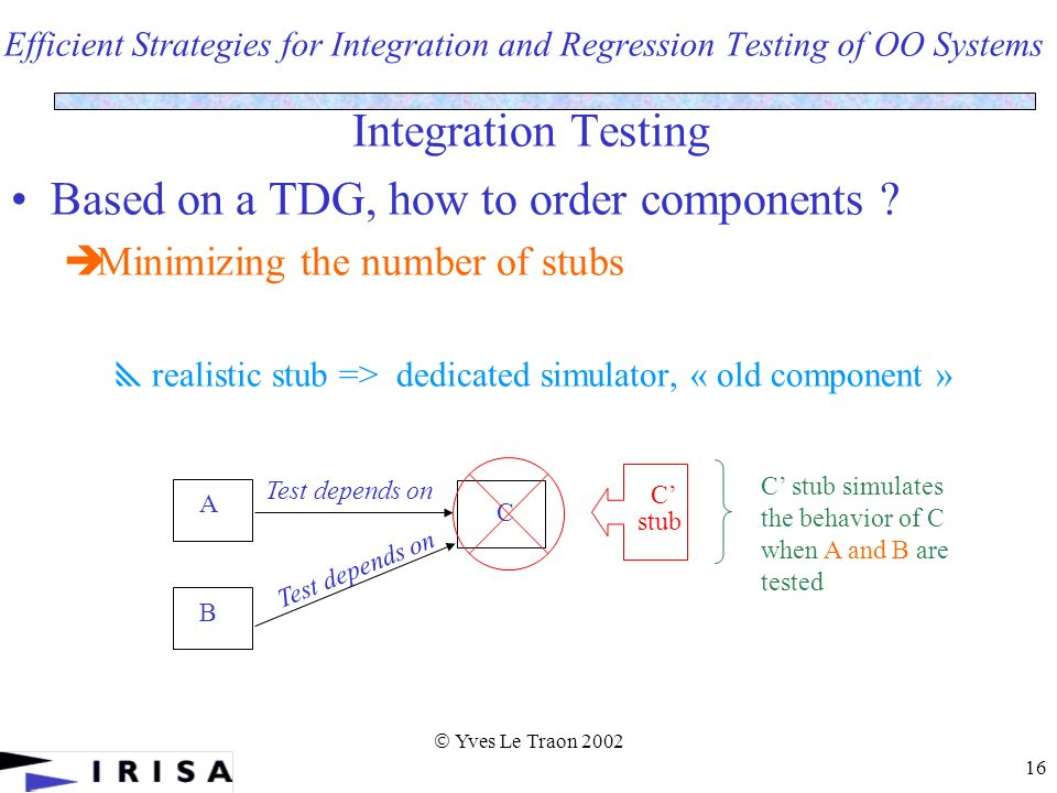 Yves Le Traon 2002 16 Efficient Strategies for Integration and Regression Testing of OO Systems Integration Testing Based on a TDG, how to order components .