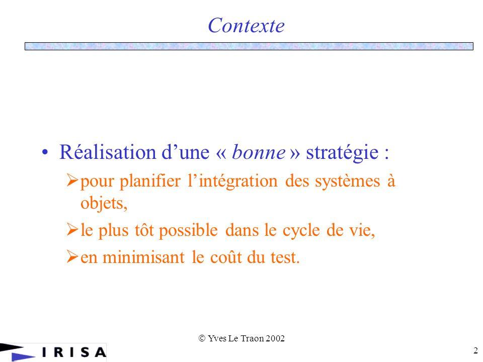Yves Le Traon 2002 2 Contexte Réalisation dune « bonne » stratégie : pour planifier lintégration des systèmes à objets, le plus tôt possible dans le cycle de vie, en minimisant le coût du test.