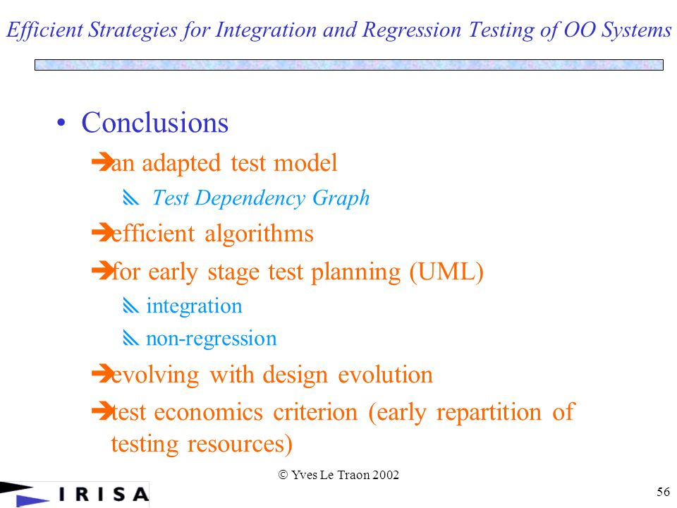 Yves Le Traon 2002 56 Efficient Strategies for Integration and Regression Testing of OO Systems Conclusions an adapted test model Test Dependency Graph efficient algorithms for early stage test planning (UML) integration non-regression evolving with design evolution test economics criterion (early repartition of testing resources)
