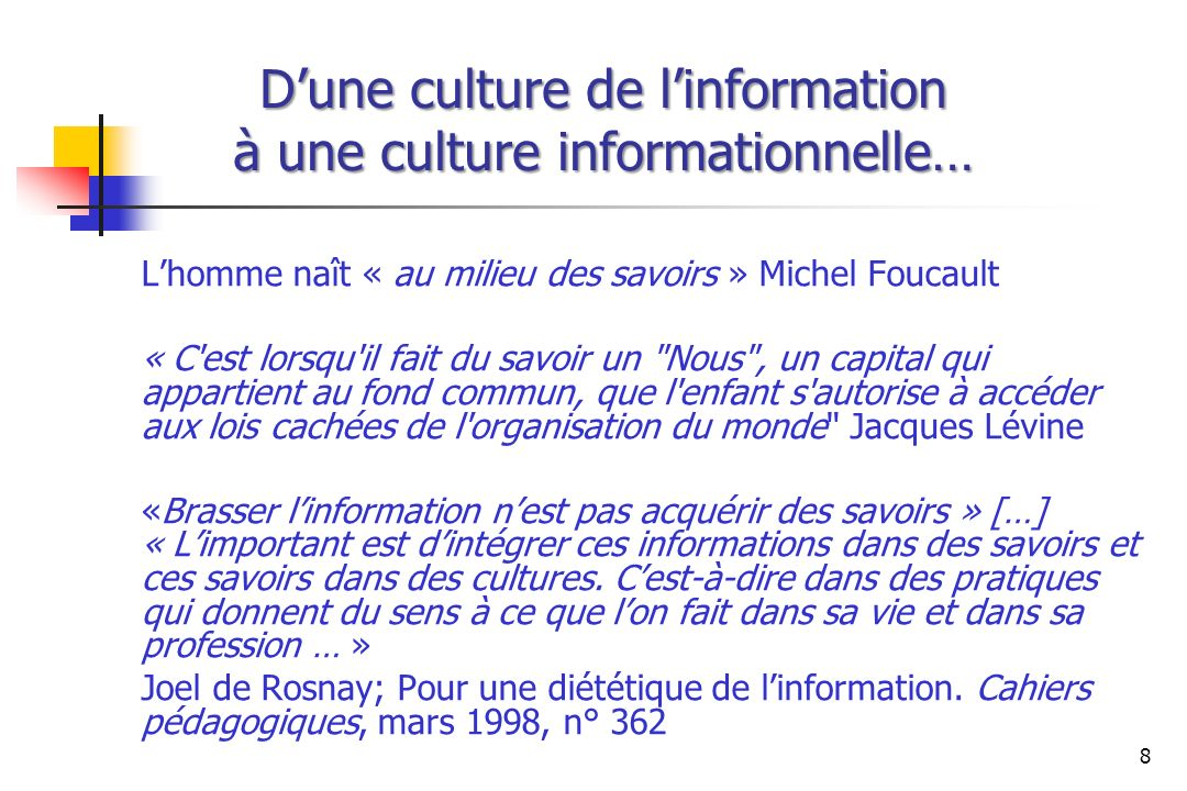 Dune culture de linformation à une culture informationnelle… Lhomme naît « au milieu des savoirs » Michel Foucault « C'est lorsqu'il fait du savoir un