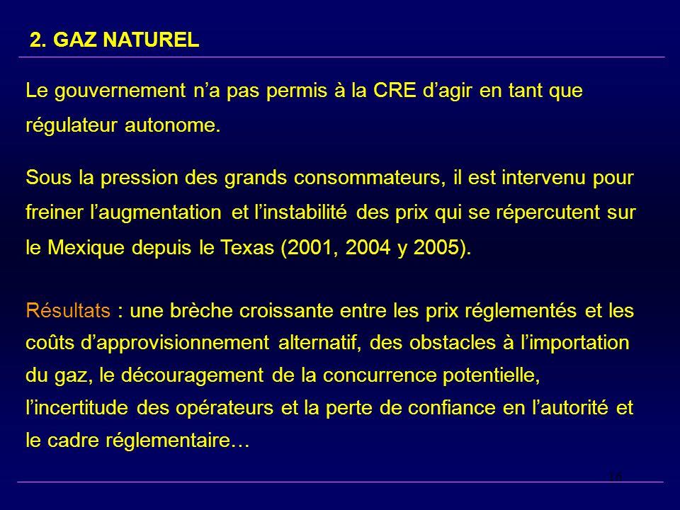 16 2. GAZ NATUREL Le gouvernement na pas permis à la CRE dagir en tant que régulateur autonome. Sous la pression des grands consommateurs, il est inte
