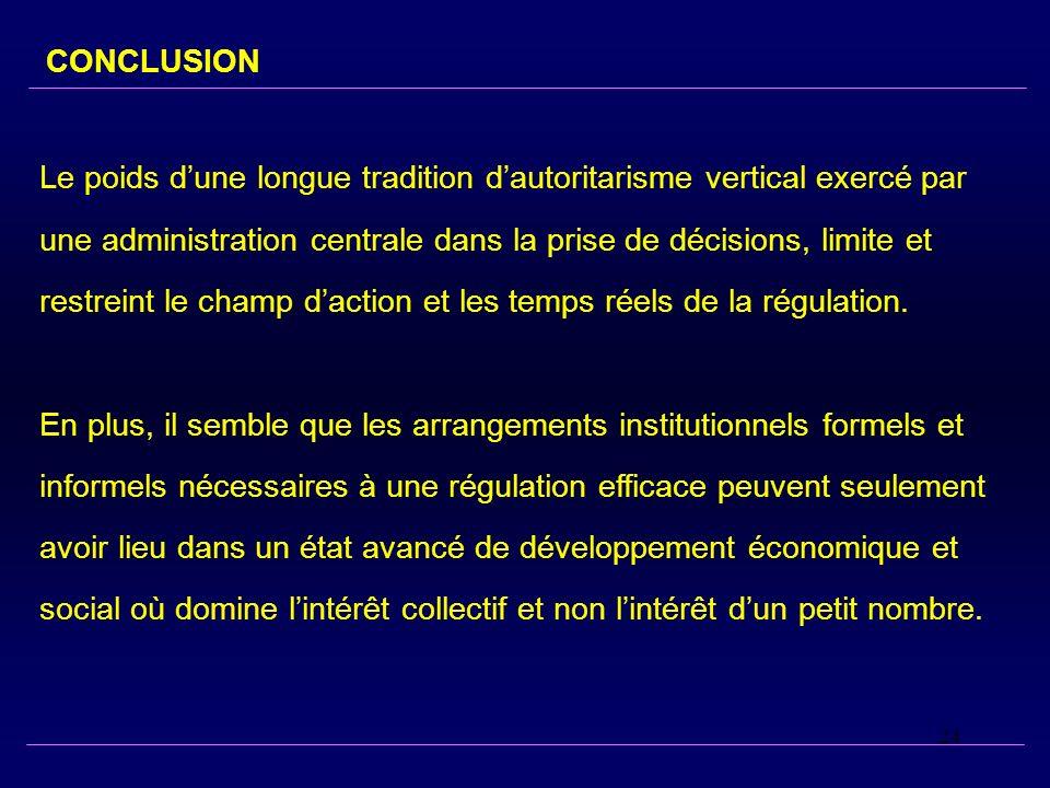 24 CONCLUSION Le poids dune longue tradition dautoritarisme vertical exercé par une administration centrale dans la prise de décisions, limite et restreint le champ daction et les temps réels de la régulation.