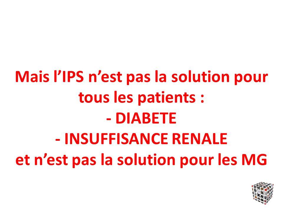 Mais lIPS nest pas la solution pour tous les patients : - DIABETE - INSUFFISANCE RENALE et nest pas la solution pour les MG