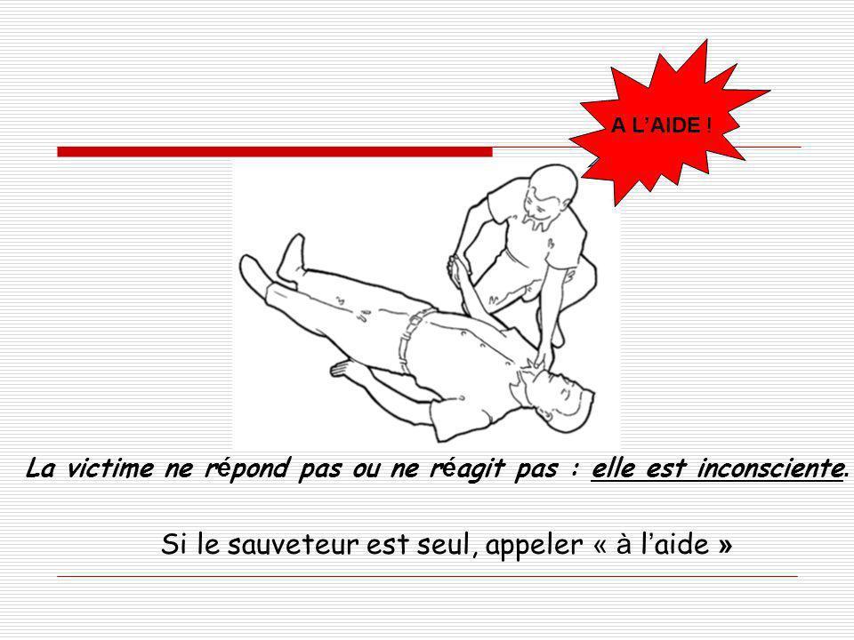 ? La victime ne r é pond pas ou ne r é agit pas : elle est inconsciente. Si le sauveteur est seul, appeler « à l aide » A LAIDE !