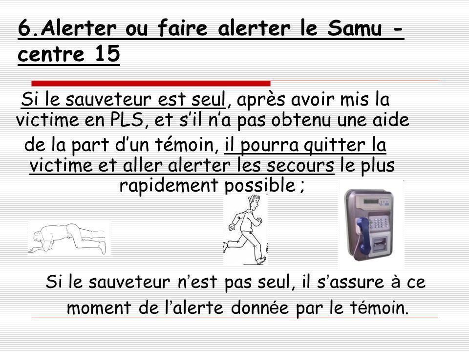 6.Alerter ou faire alerter le Samu - centre 15 Si le sauveteur est seul, après avoir mis la victime en PLS, et sil na pas obtenu une aide de la part d
