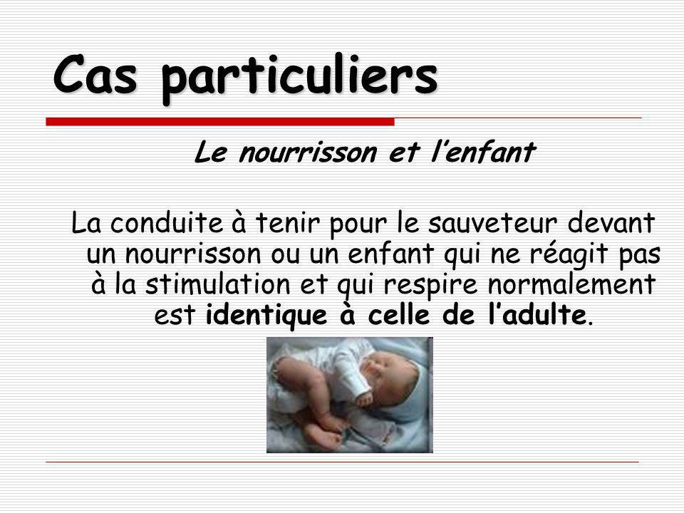 Cas particuliers Le nourrisson et lenfant La conduite à tenir pour le sauveteur devant un nourrisson ou un enfant qui ne réagit pas à la stimulation e