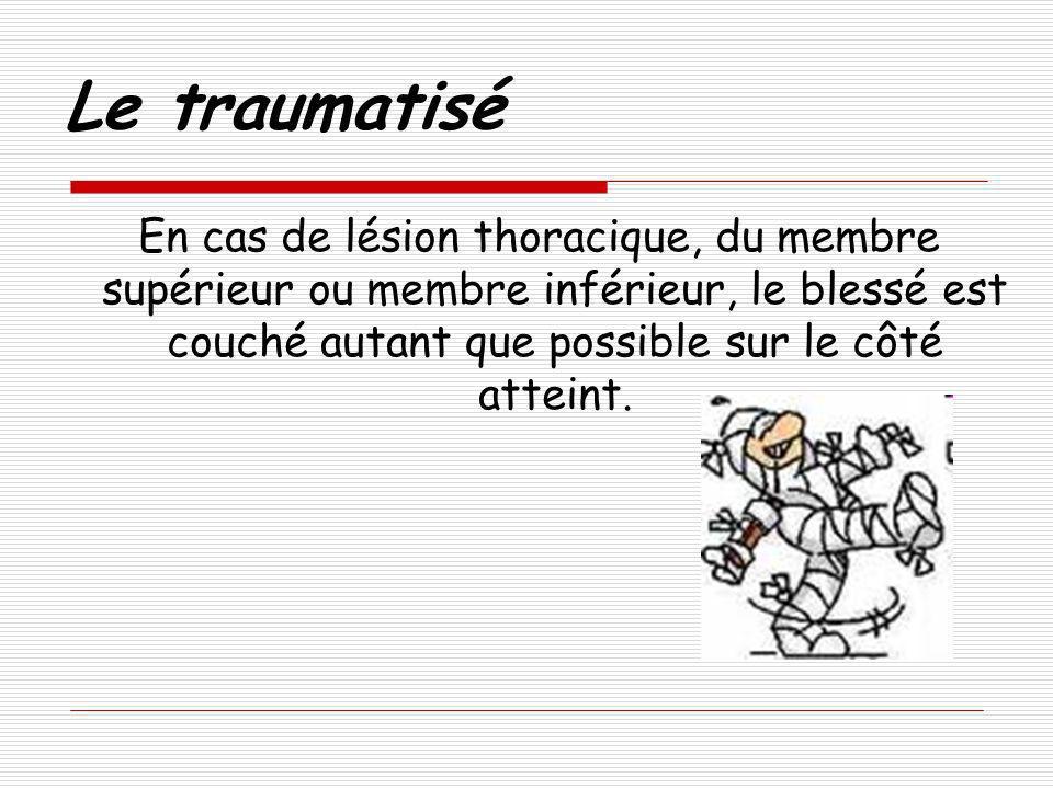 Le traumatisé En cas de lésion thoracique, du membre supérieur ou membre inférieur, le blessé est couché autant que possible sur le côté atteint.